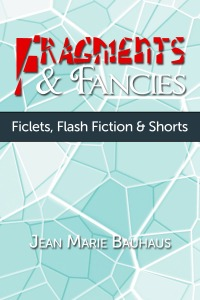 Fragments & Fancies: Fiction, Flash Fiction & Shorts - Jean Marie Bauhaus